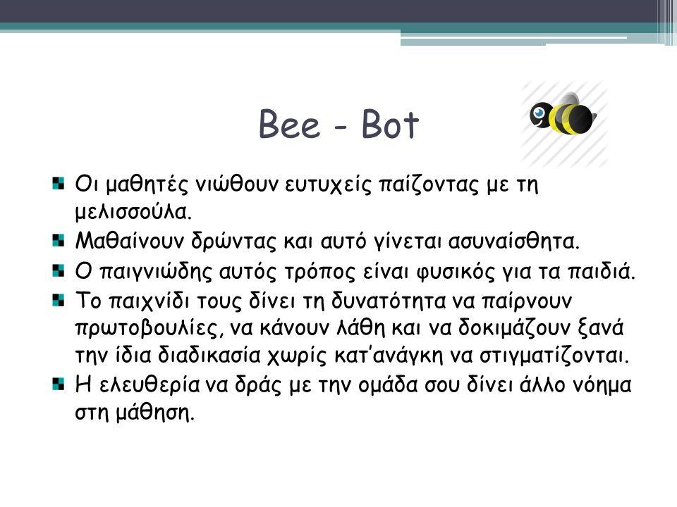 Bee - Bot Οι μαθητές νιώθουν ευτυχείς παίζοντας με τη μελισσούλα. Μαθαίνουν δρώντας και αυτό γίνεται ασυναίσθητα. Ο παιγνιώδης αυτός τρόπος είναι φυσι