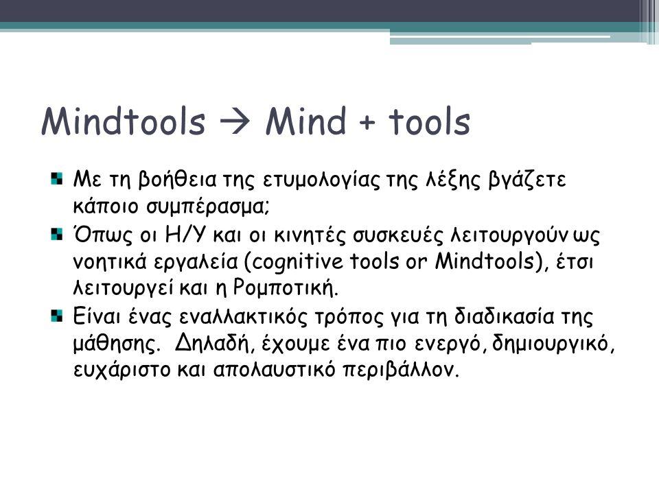 Mindtools  Mind + tools Το ρομποτικό σύνολο κατασκευών Lego Mindstorms, προσφέρει ένα νέο είδος υλικών προς χρήση για τα μικρά παιδιά, που προωθεί την εξερευνήση και το παιχνίδι με νέες αντιλήψης και νέους τρόπους σκέψης (Bers, Ponte, Juelich, Viera & Schenker, 2002).