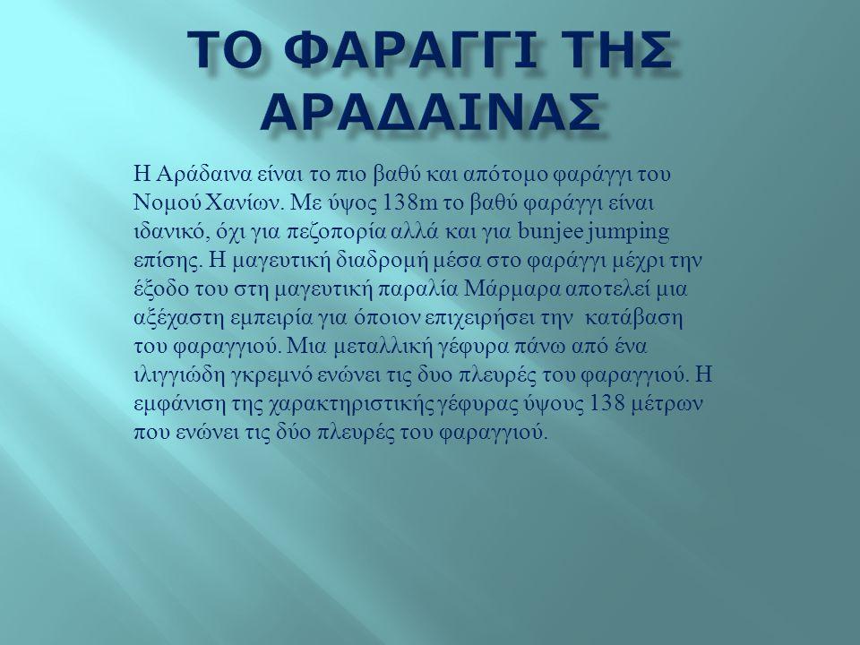 Η Αράδαινα είναι το πιο βαθύ και απότομο φαράγγι του Νομού Χανίων. Με ύψος 138m το βαθύ φαράγγι είναι ιδανικό, όχι για πεζοπορία αλλά και για bunjee j