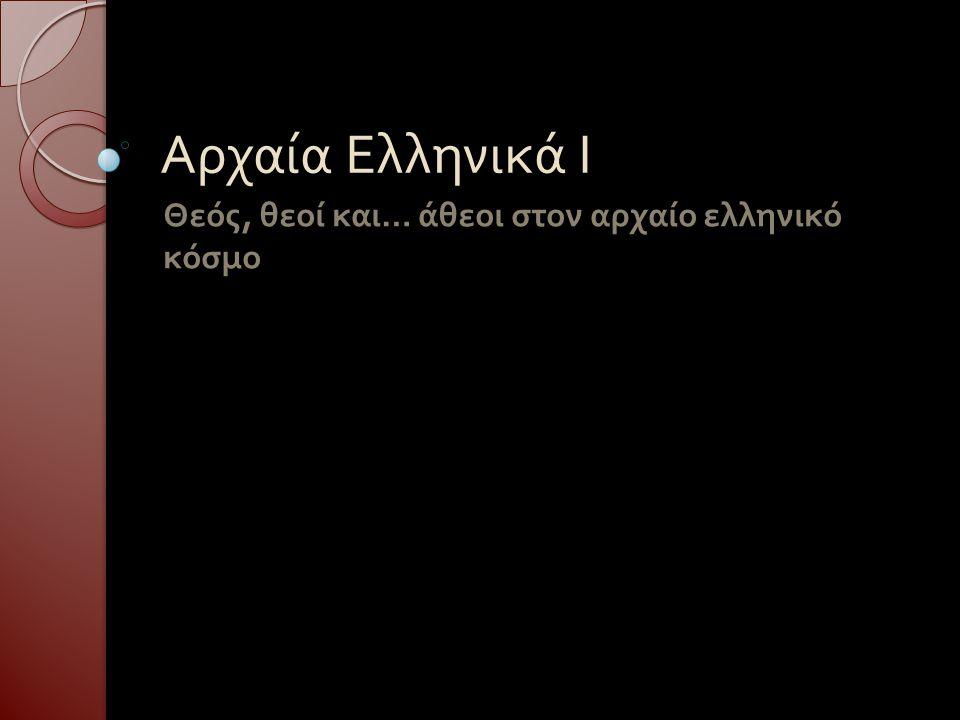 Αρχαία Ελληνικά Ι Θεός, θεοί και … άθεοι στον αρχαίο ελληνικό κόσμο