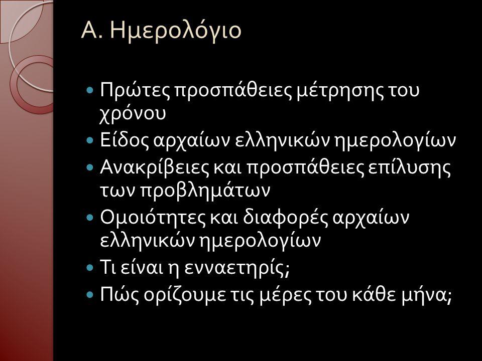 Α. Ημερολόγιο Πρώτες προσπάθειες μέτρησης του χρόνου Είδος αρχαίων ελληνικών ημερολογίων Ανακρίβειες και προσπάθειες επίλυσης των προβλημάτων Ομοιότητ