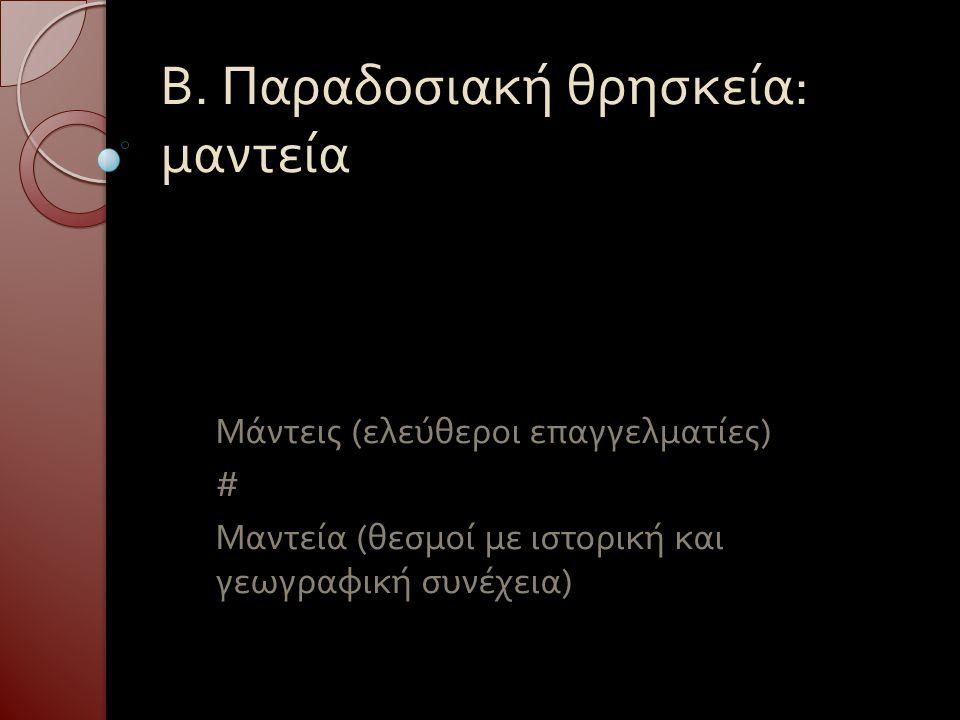 Β. Παραδοσιακή θρησκεία : μαντεία Μάντεις ( ελεύθεροι επαγγελματίες ) # Μαντεία ( θεσμοί με ιστορική και γεωγραφική συνέχεια )
