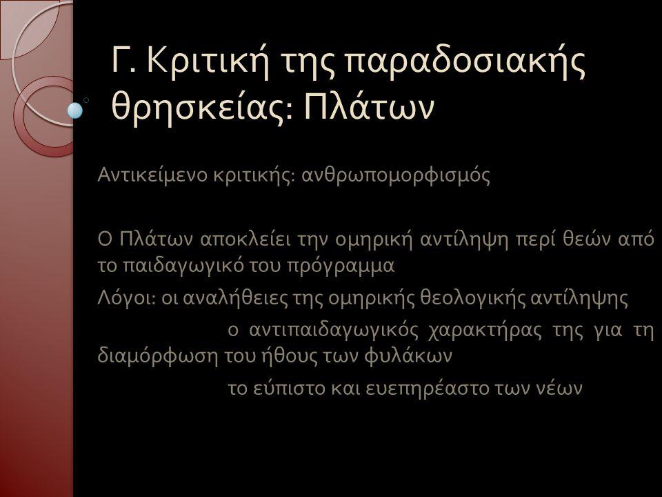 Γ. Κριτική της παραδοσιακής θρησκείας : Πλάτων Αντικείμενο κριτικής : ανθρωπομορφισμός Ο Πλάτων αποκλείει την ομηρική αντίληψη περί θεών από το παιδαγ