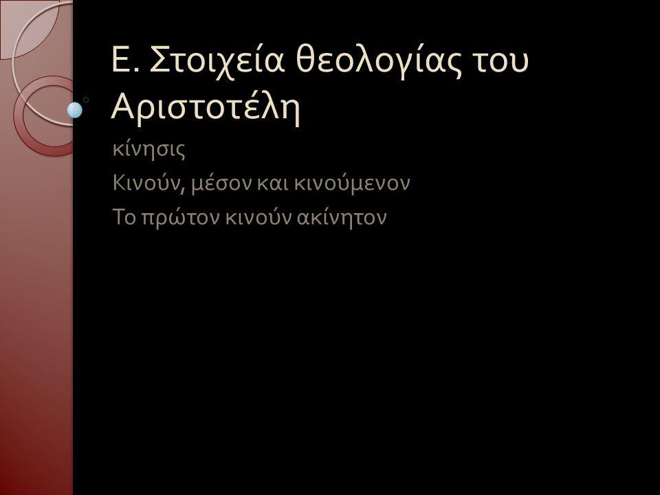 Ε. Στοιχεία θεολογίας του Αριστοτέλη κίνησις Κινούν, μέσον και κινούμενον Το πρώτον κινούν ακίνητον