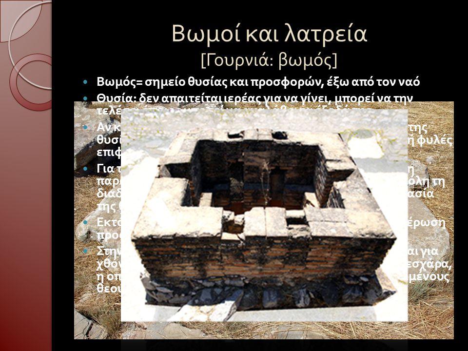 Βωμοί και λατρεία [ Γουρνιά : βωμός ] Βωμός = σημείο θυσίας και προσφορών, έξω από τον ναό Θυσία : δεν απαιτείται ιερέας για να γίνει, μπορεί να την τ