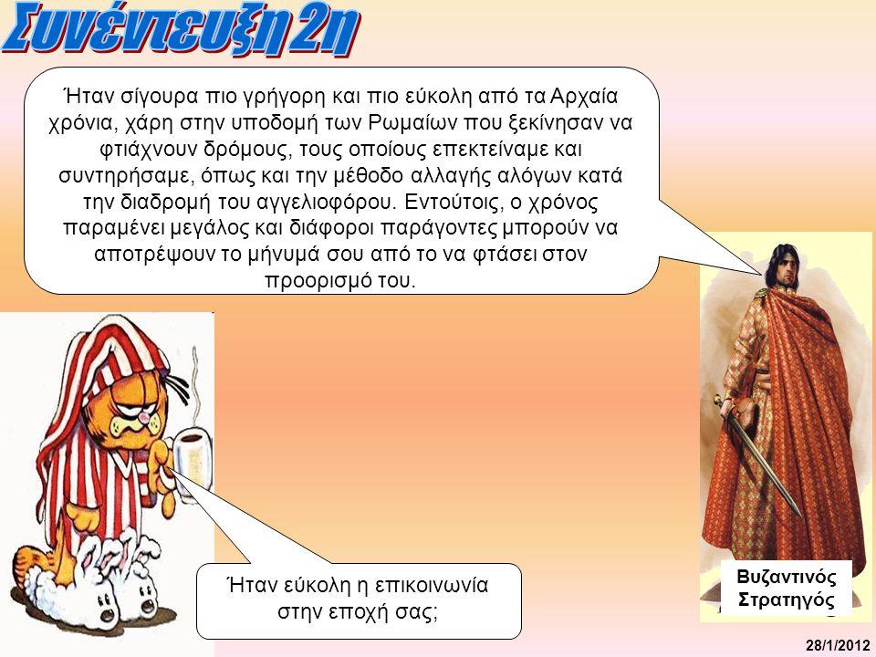 28/1/2012 Ήταν εύκολη η επικοινωνία στην εποχή σας; Βυζαντινός Στρατηγός Ήταν σίγουρα πιο γρήγορη και πιο εύκολη από τα Αρχαία χρόνια, χάρη στην υποδομή των Ρωμαίων που ξεκίνησαν να φτιάχνουν δρόμους, τους οποίους επεκτείναμε και συντηρήσαμε, όπως και την μέθοδο αλλαγής αλόγων κατά την διαδρομή του αγγελιοφόρου.
