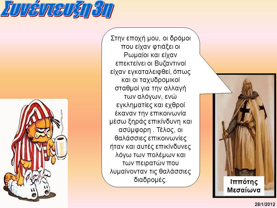 28/1/2012 Ιππότης Μεσαίωνα Στην εποχή μου, οι δρόμοι που είχαν φτιάξει οι Ρωμαίοι και είχαν επεκτείνει οι Βυζαντινοί είχαν εγκαταλειφθεί, όπως και οι ταχυδρομικοί σταθμοί για την αλλαγή των αλόγων, ενώ εγκληματίες και εχθροί έκαναν την επικοινωνία μέσω ξηράς επικίνδυνη και ασύμφορη.