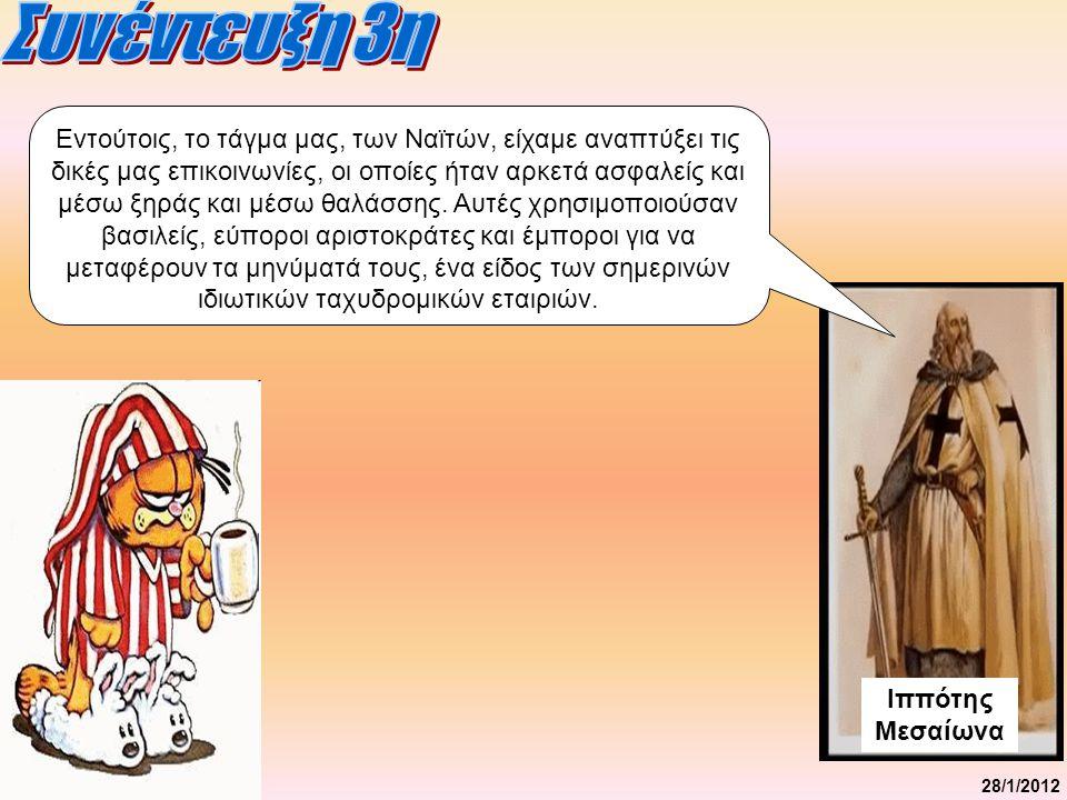 28/1/2012 Ιππότης Μεσαίωνα Εντούτοις, το τάγμα μας, των Ναϊτών, είχαμε αναπτύξει τις δικές μας επικοινωνίες, οι οποίες ήταν αρκετά ασφαλείς και μέσω ξηράς και μέσω θαλάσσης.