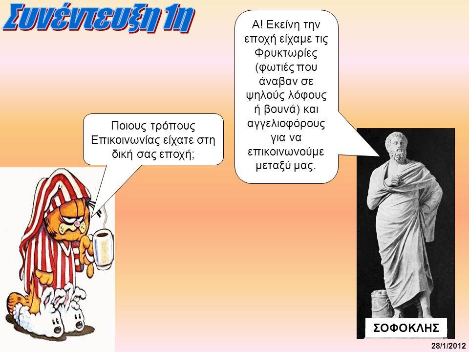 28/1/2012 ΣΟΦΟΚΛΗΣ Ήταν εύκολη η επικοινωνία εκείνη την εποχή; Η επικοινωνία ήταν πολύ δύσκολη εκείνη την εποχή.