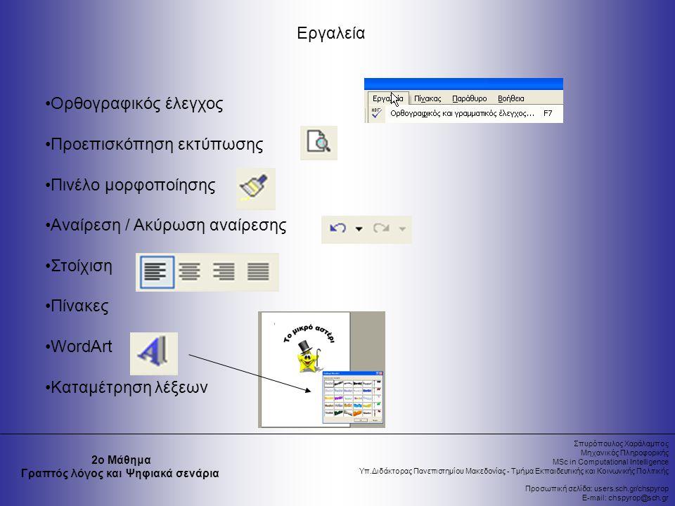 Σπυρόπουλος Χαράλαμπος Μηχανικός Πληροφορικής MSc in Computational Intelligence Υπ.Διδάκτορας Πανεπιστημίου Μακεδονίας - Τμήμα Εκπαιδευτικής και Κοινωνικής Πολιτικής Προσωπική σελίδα: users.sch.gr/chspyrop E-mail: chspyrop@sch.gr 2ο Μάθημα Γραπτός λόγος και Ψηφιακά σενάρια Εργαλεία Ορθογραφικός έλεγχος Προεπισκόπηση εκτύπωσης Πινέλο μορφοποίησης Αναίρεση / Ακύρωση αναίρεσης Στοίχιση Πίνακες WordArt Καταμέτρηση λέξεων