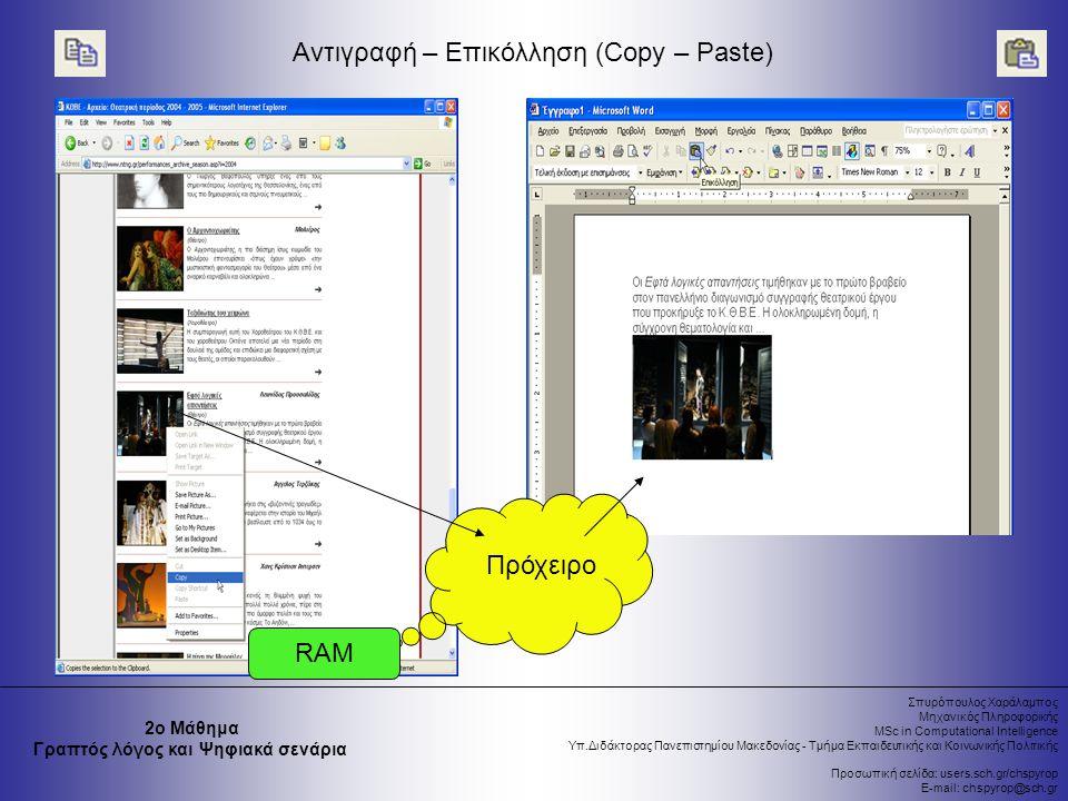 Σπυρόπουλος Χαράλαμπος Μηχανικός Πληροφορικής MSc in Computational Intelligence Υπ.Διδάκτορας Πανεπιστημίου Μακεδονίας - Τμήμα Εκπαιδευτικής και Κοινωνικής Πολιτικής Προσωπική σελίδα: users.sch.gr/chspyrop E-mail: chspyrop@sch.gr 2ο Μάθημα Γραπτός λόγος και Ψηφιακά σενάρια Αντιγραφή – Επικόλληση (Copy – Paste) RAM Πρόχειρο