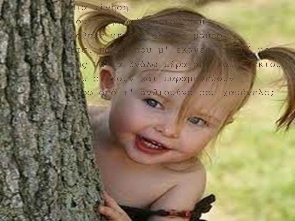 Έχω ένα κοριτσάκι έχω ένα κοριτσάκι. Είμαι ένα δέντρο μες στη μέση τ' ουρανού. Κράτησέ με, κοριτσάκι, με παίρνει ο αέρας πάνω απ' τα βουνά ψηλά, γαλαν