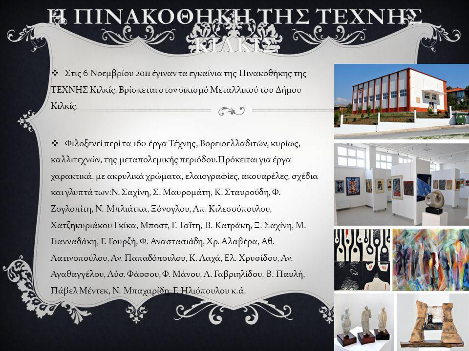  Στις 6 Νοεμβρίου 2011 έγιναν τα εγκαίνια της Πινακοθήκης της ΤΕΧΝΗΣ Κιλκίς. Βρίσκεται στον οικισμό Μεταλλικού του Δήμου Κιλκίς.  Φιλοξενεί περί τα