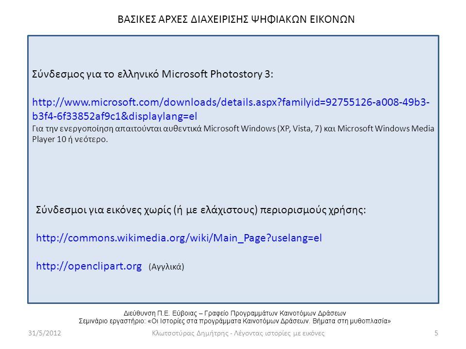 31/5/2012Κλωτσοτύρας Δημήτρης - Λέγοντας ιστορίες με εικόνες5 ΒΑΣΙΚΕΣ ΑΡΧΕΣ ΔΙΑΧΕΙΡΙΣΗΣ ΨΗΦΙΑΚΩΝ ΕΙΚΟΝΩΝ Σύνδεσμοι για εικόνες χωρίς (ή με ελάχιστους) περιορισμούς χρήσης: http://commons.wikimedia.org/wiki/Main_Page uselang=el http://openclipart.org (Αγγλικά) Σύνδεσμος για το ελληνικό Microsoft Photostory 3: http://www.microsoft.com/downloads/details.aspx familyid=92755126-a008-49b3- b3f4-6f33852af9c1&displaylang=el Για την ενεργοποίηση απαιτούνται αυθεντικά Microsoft Windows (XP, Vista, 7) και Microsoft Windows Media Player 10 ή νεότερο.