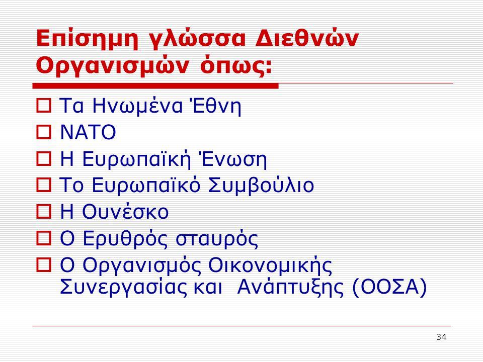 34 Επίσημη γλώσσα Διεθνών Οργανισμών όπως:  Τα Ηνωμένα Έθνη  ΝΑΤΟ  Η Ευρωπαϊκή Ένωση  Το Ευρωπαϊκό Συμβούλιο  Η Ουνέσκο  Ο Ερυθρός σταυρός  Ο Ο
