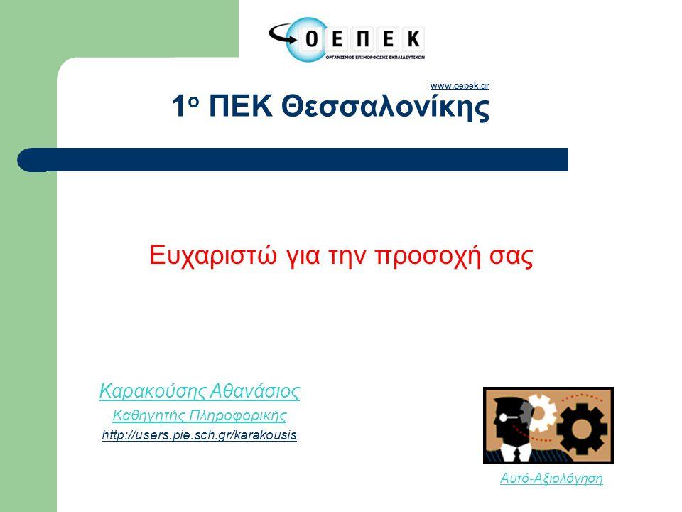 Ευχαριστώ για την προσοχή σας Αυτό-Αξιολόγηση www.oepek.gr www.oepek.gr 1 ο ΠΕΚ Θεσσαλονίκης Καρακούσης Αθανάσιος Καθηγητής Πληροφορικής http://users.pie.sch.gr/karakousis