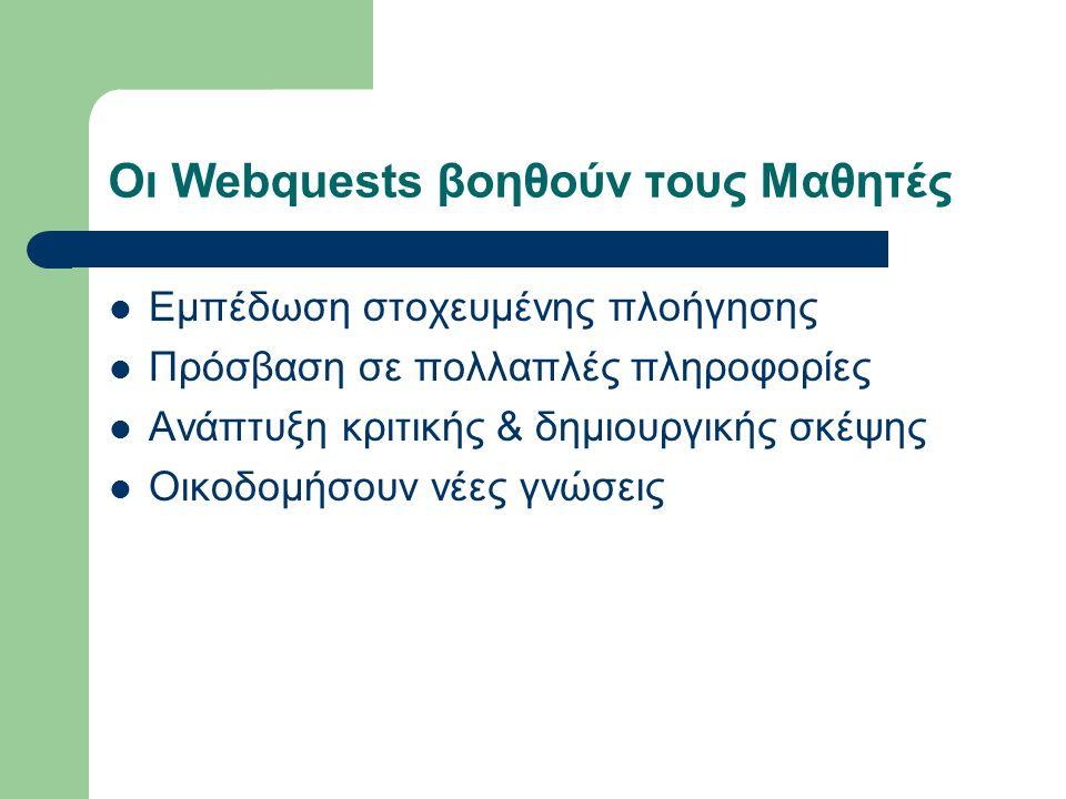 Οι Webquests βοηθούν τους Μαθητές Εμπέδωση στοχευμένης πλοήγησης Πρόσβαση σε πολλαπλές πληροφορίες Ανάπτυξη κριτικής & δημιουργικής σκέψης Οικοδομήσουν νέες γνώσεις
