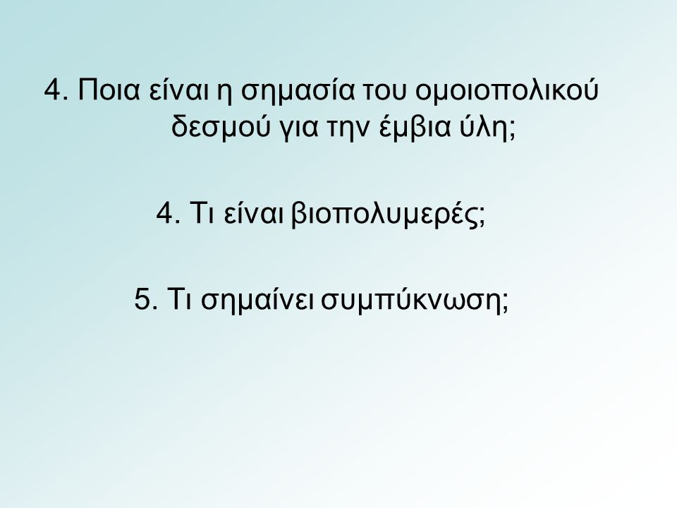 4. Ποια είναι η σημασία του ομοιοπολικού δεσμού για την έμβια ύλη; 4. Τι είναι βιοπολυμερές; 5. Τι σημαίνει συμπύκνωση;