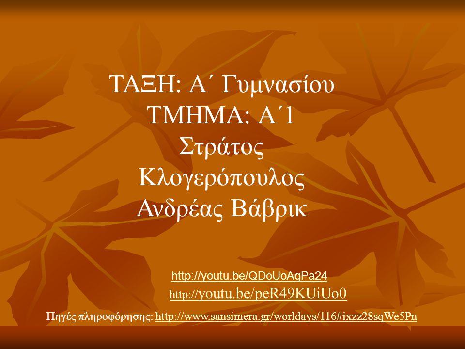 Πηγές πληροφόρησης: http://www.sansimera.gr/worldays/116#ixzz28sqWe5Pnhttp://www.sansimera.gr/worldays/116#ixzz28sqWe5Pn ΤΑΞΗ: A΄ Γυμνασίου ΤΜΗΜΑ: Α΄1 Στράτος Κλογερόπουλος Ανδρέας Βάβρικ http:// youtu.be/peR49KUiUo0 http://youtu.be/QDoUoAqPa24