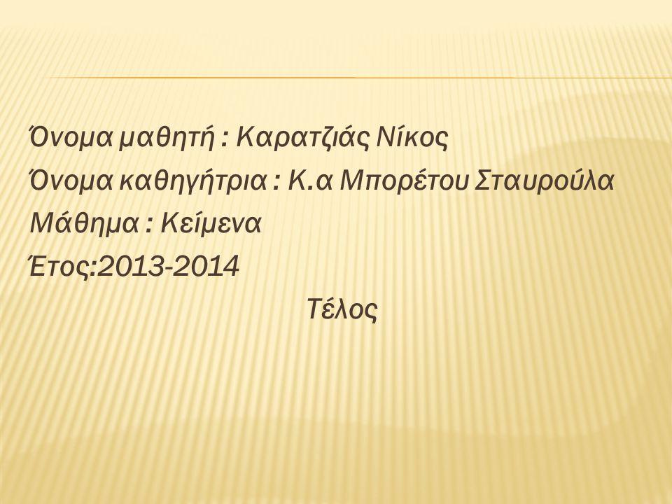 Όνομα μαθητή : Καρατζιάς Νίκος Όνομα καθηγήτρια : Κ.α Μπορέτου Σταυρούλα Μάθημα : Κείμενα Έτος:2013-2014 Τέλος