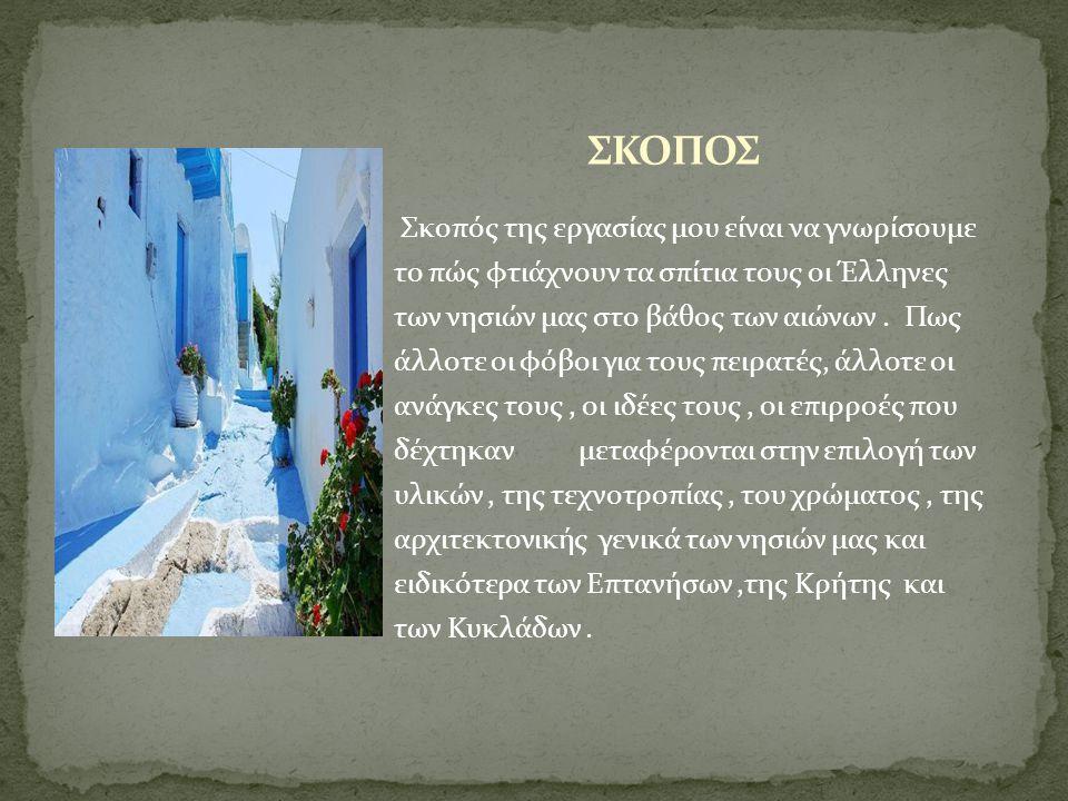 Σκοπός της εργασίας μου είναι να γνωρίσουμε το πώς φτιάχνουν τα σπίτια τους οι Έλληνες των νησιών μας στο βάθος των αιώνων. Πως άλλοτε οι φόβοι για το