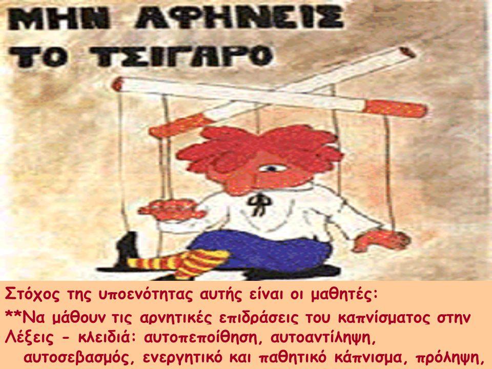 Στόχος της υποενότητας αυτής είναι οι μαθητές: **Να μάθουν τις αρνητικές επιδράσεις του καπνίσματος στην υγεία και να προωθηθεί η αντικαπνιστική αγωγή