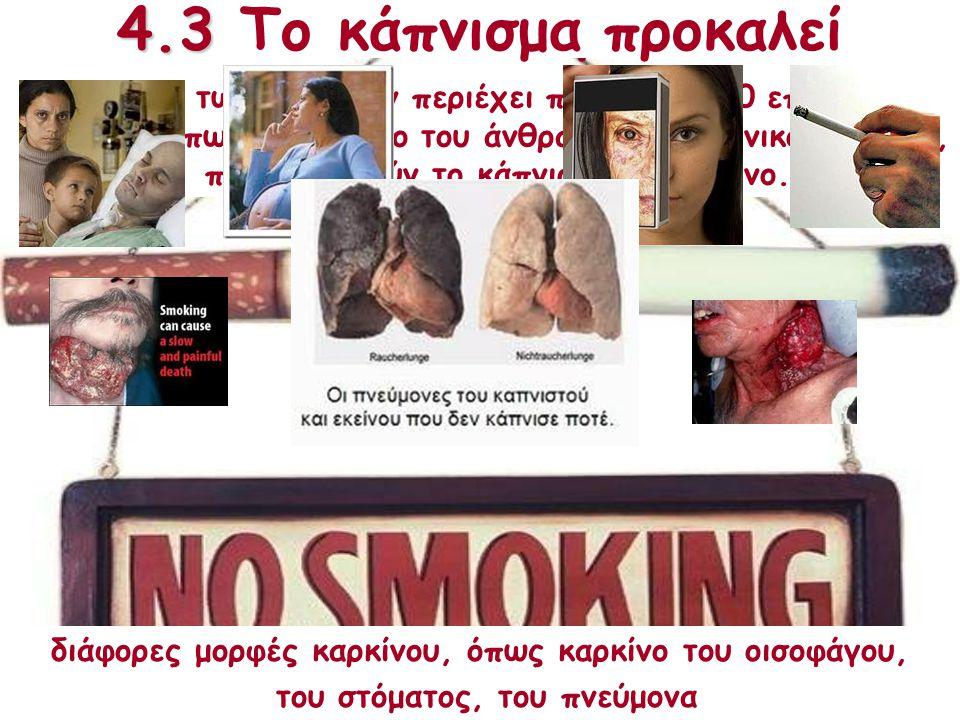 4.3 Κάπνισμα Ο καπνός των τσιγάρων περιέχει περίπου 4700 επικίνδυνες ουσίες, όπως μονοξείδιο του άνθρακα, πίσσα, νικοτίνη κ.ά., που καθιστούν το κάπνι