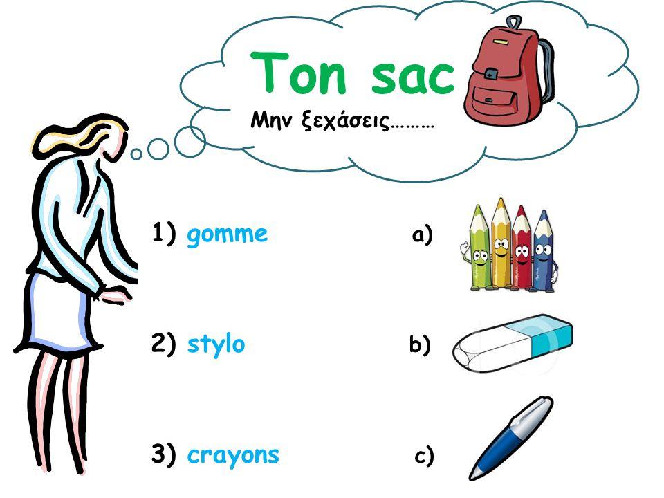 Ton sac Μην ξεχάσεις……… 1) gomme a) 2) stylo b) 3) crayons c)