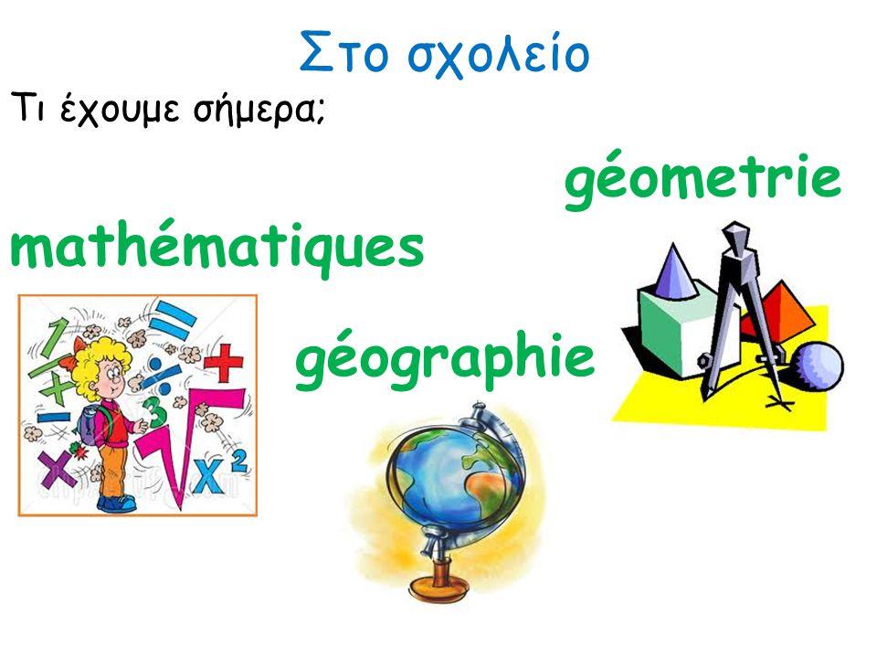 Στο σχολείο Τι έχουμε σήμερα; mathématiques géographie géometrie