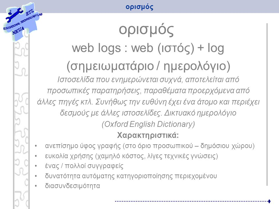 ορισμός web logs : web (ιστός) + log (σημειωματάριο / ημερολόγιο) Ιστοσελίδα που ενημερώνεται συχνά, αποτελείται από προσωπικές παρατηρήσεις, παραθέμα