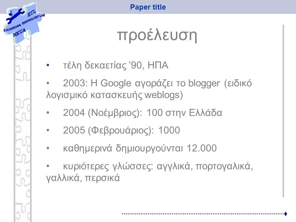 Paper title προέλευση τέλη δεκαετίας '90, ΗΠΑ 2003: Η Google αγοράζει το blogger (ειδικό λογισμικό κατασκευής weblogs) 2004 (Nοέμβριος): 100 στην Ελλά