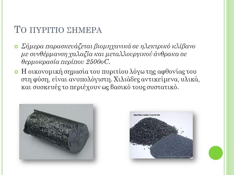 Τ Ο ΠΥΡΙΤΙΟ ΣΗΜΕΡΑ Σήμερα παρασκευάζεται βιομηχανικά σε ηλεκτρικό κλίβανο με συνθέρμανση χαλαζία και μεταλλουργικού άνθρακα σε θερμοκρασία περίπου 250