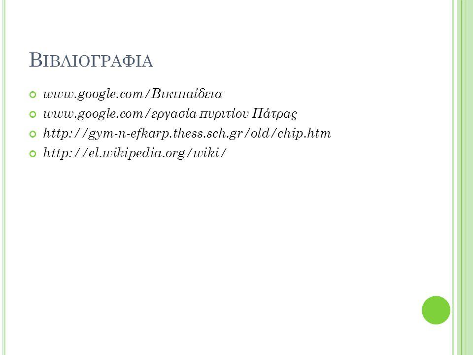 Β ΙΒΛΙΟΓΡΑΦΙΑ www.google.com/Βικιπαίδεια www.google.com/εργασία πυριτίου Πάτρας http://gym-n-efkarp.thess.sch.gr/old/chip.htm http://el.wikipedia.org/