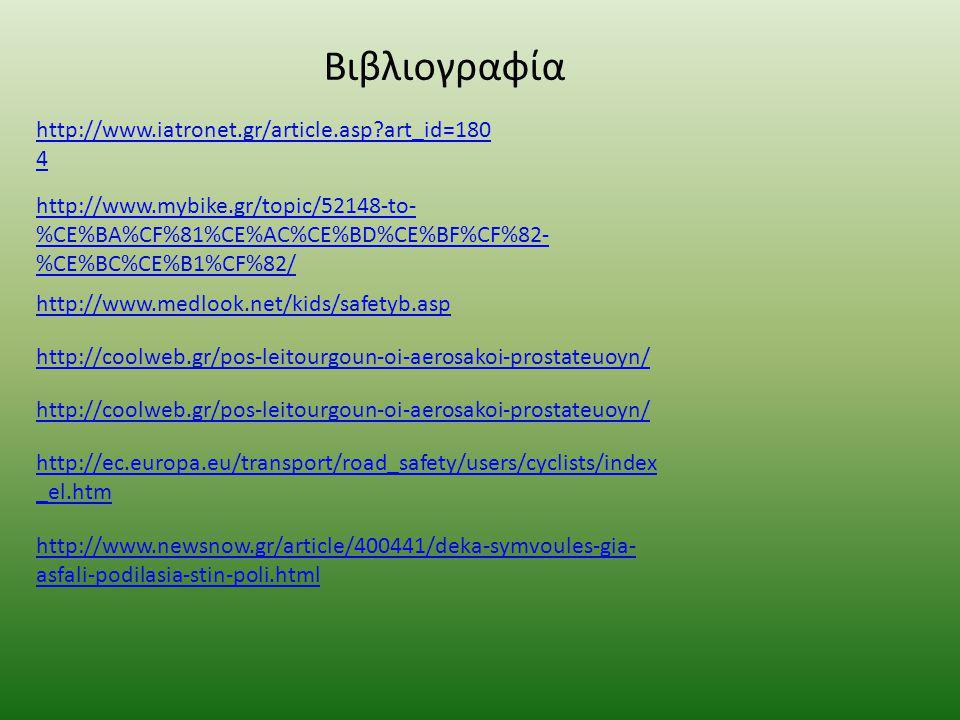 Βιβλιογραφία http://www.iatronet.gr/article.asp art_id=180 4 http://www.mybike.gr/topic/52148-to- %CE%BA%CF%81%CE%AC%CE%BD%CE%BF%CF%82- %CE%BC%CE%B1%CF%82/ http://www.medlook.net/kids/safetyb.asp http://coolweb.gr/pos-leitourgoun-oi-aerosakoi-prostateuoyn/ http://coolweb.gr/pos-leitourgoun-oi-aerosakoi-prostateuoyn/ http://ec.europa.eu/transport/road_safety/users/cyclists/index _el.htm http://www.newsnow.gr/article/400441/deka-symvoules-gia- asfali-podilasia-stin-poli.html