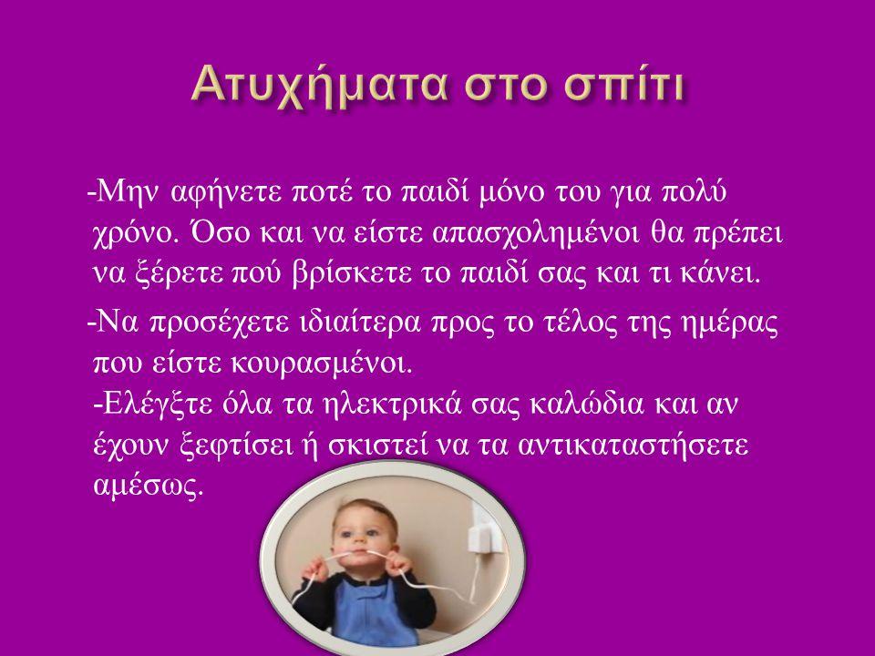 - Μην αφήνετε ποτέ το παιδί μόνο του για πολύ χρόνο.
