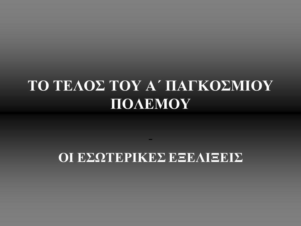 TO ΤΕΛΟΣ ΤΟΥ Α΄ ΠΑΓΚΟΣΜΙΟΥ ΠΟΛΕΜΟΥ - ΟΙ ΕΣΩΤΕΡΙΚΕΣ ΕΞΕΛΙΞΕΙΣ