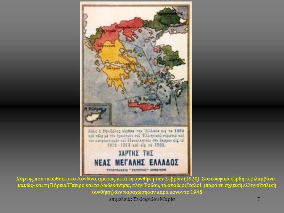 επιμέλεια: Ευδωρίδου Μαρία7 Χάρτης που τυπώθηκε στο Λονδίνο, αμέσως μετά τη συνθήκη των Σεβρών (1920) Στα εδαφικά κέρδη περιλαμβάνει - κακώς- και τη Βόρεια Ήπειρο και τα Δωδεκάνησα, πλην Ρόδου, τα οποία οι Ιταλοί (παρά τη σχετική ελληνοϊταλική συνθήκη) δεν παραχώρησαν παρά μόνον το 1948