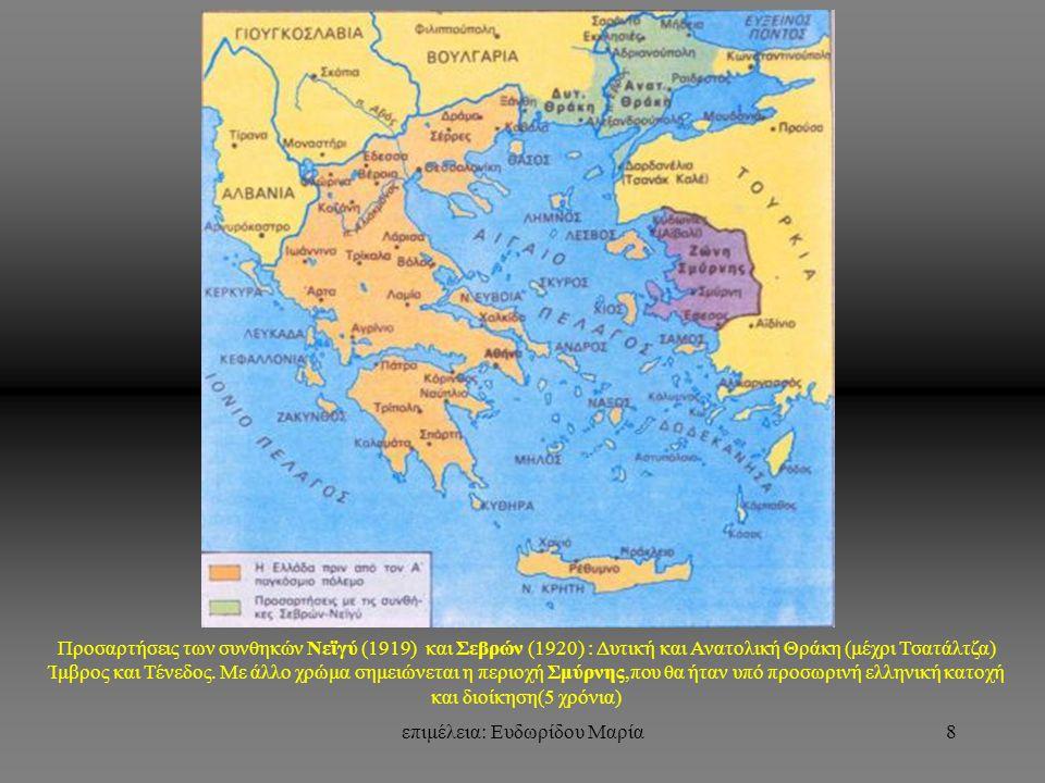 επιμέλεια: Ευδωρίδου Μαρία8 Προσαρτήσεις των συνθηκών Νεϊγύ (1919) και Σεβρών (1920) : Δυτική και Ανατολική Θράκη (μέχρι Τσατάλτζα) Ίμβρος και Τένεδος.