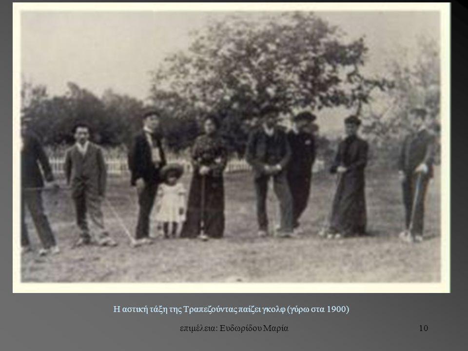 επιμέλεια: Ευδωρίδου Μαρία10 Η αστική τάξη της Τραπεζούντας παίζει γκολφ (γύρω στα 1900)
