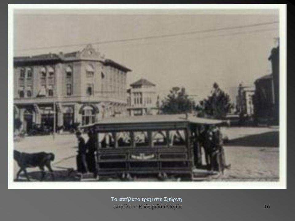 επιμέλεια: Ευδωρίδου Μαρία16 Το ιππήλατο τραμ στη Σμύρνη