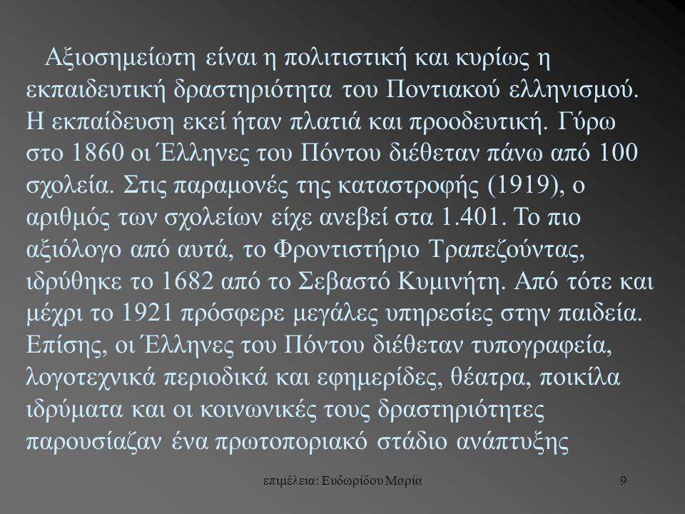 9 Αξιοσημείωτη είναι η πολιτιστική και κυρίως η εκπαιδευτική δραστηριότητα του Ποντιακού ελληνισμού. Η εκπαίδευση εκεί ήταν πλατιά και προοδευτική. Γύ