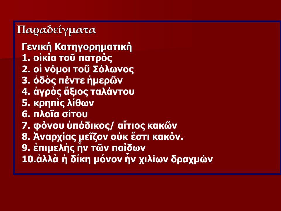 Παραδείγματα Γενική Κατηγορηματική 1. οἰκία τοῦ πατρός 2. οἱ νόμοι τοῦ Σόλωνος 3. ὁδὸς πέντε ἡμερῶν 4. ἀγρὸς ἄξιος ταλάντου 5. κρηπὶς λίθων 6. πλοῖα σ