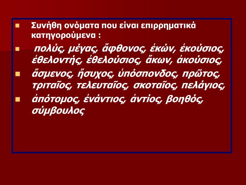 Συνήθη ονόματα που είναι επιρρηματικά κατηγορούμενα : πολύς, μέγας, ἄφθονος, ἑκών, ἑκούσιος, ἑθελοντής, ἑθελούσιος, ἄκων, ἀκούσιος, ἄσμενος, ἥσυχος, ὑπόσπονδος, πρῶτος, τριταῖος, τελευταῖος, σκοταῖος, πελάγιος, ἀπότομος, ἐνάντιος, ἀντίος, βοηθός, σύμβουλος