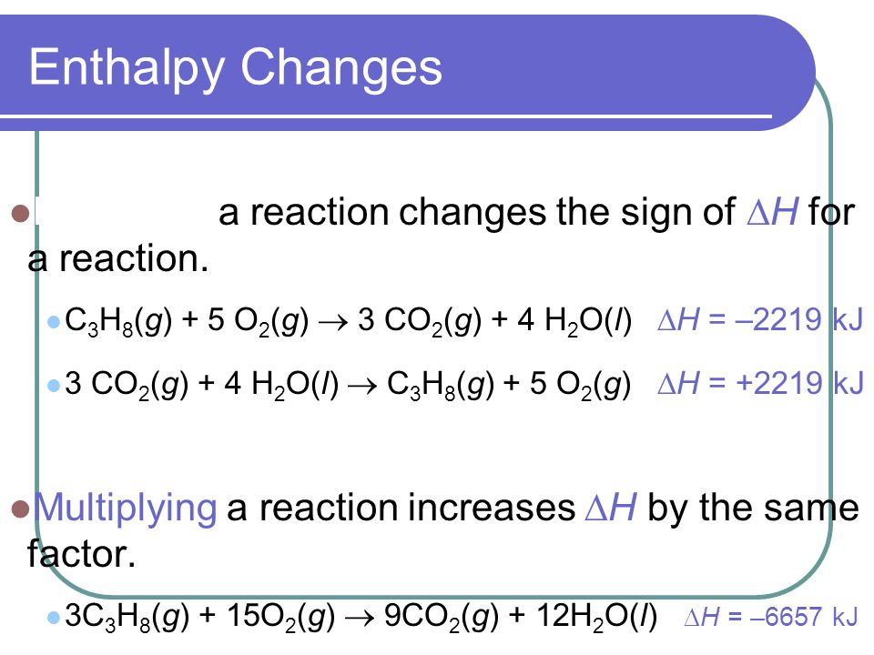 Enthalpy Changes Reversing a reaction changes the sign of  H for a reaction.