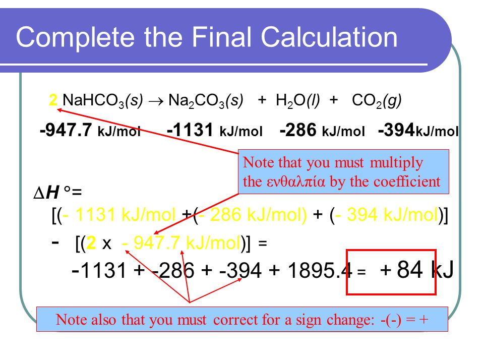 Complete the Final Calculation 2 NaHCO 3 (s)  Na 2 CO 3 (s) + H 2 O(l) + CO 2 (g) kJ/mol kJ/mol -286 kJ/mol -394 kJ/mol  H  = [( kJ/mol +(- 286 kJ/mol) + (- 394 kJ/mol)] - [(2 x kJ/mol)] = = + 84 kJ Note that you must multiply the ενθαλπία by the coefficient Note also that you must correct for a sign change: -(-) = +