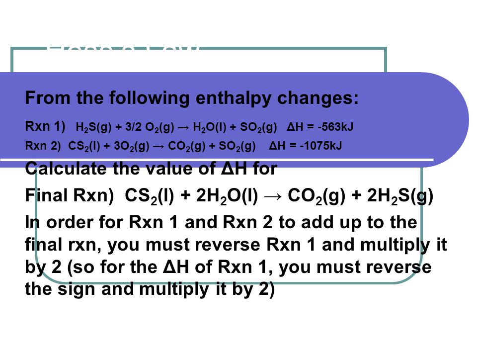 Hess's Law From the following enthalpy changes: Rxn 1) H 2 S(g) + 3/2 O 2 (g) → H 2 O(l) + SO 2 (g) ΔH = -563kJ Rxn 2) CS 2 (l) + 3O 2 (g) → CO 2 (g) + SO 2 (g) ΔH = -1075kJ Calculate the value of ΔH for Final Rxn) CS 2 (l) + 2H 2 O(l) → CO 2 (g) + 2H 2 S(g) In order for Rxn 1 and Rxn 2 to add up to the final rxn, you must reverse Rxn 1 and multiply it by 2 (so for the ΔH of Rxn 1, you must reverse the sign and multiply it by 2)