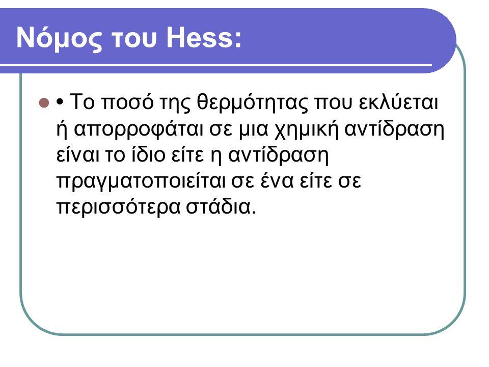 Νόμος του Ηess: Το ποσό της θερμότητας που εκλύεται ή απορροφάται σε μια χημική αντίδραση είναι το ίδιο είτε η αντίδραση πραγματοποιείται σε ένα είτε σε περισσότερα στάδια.