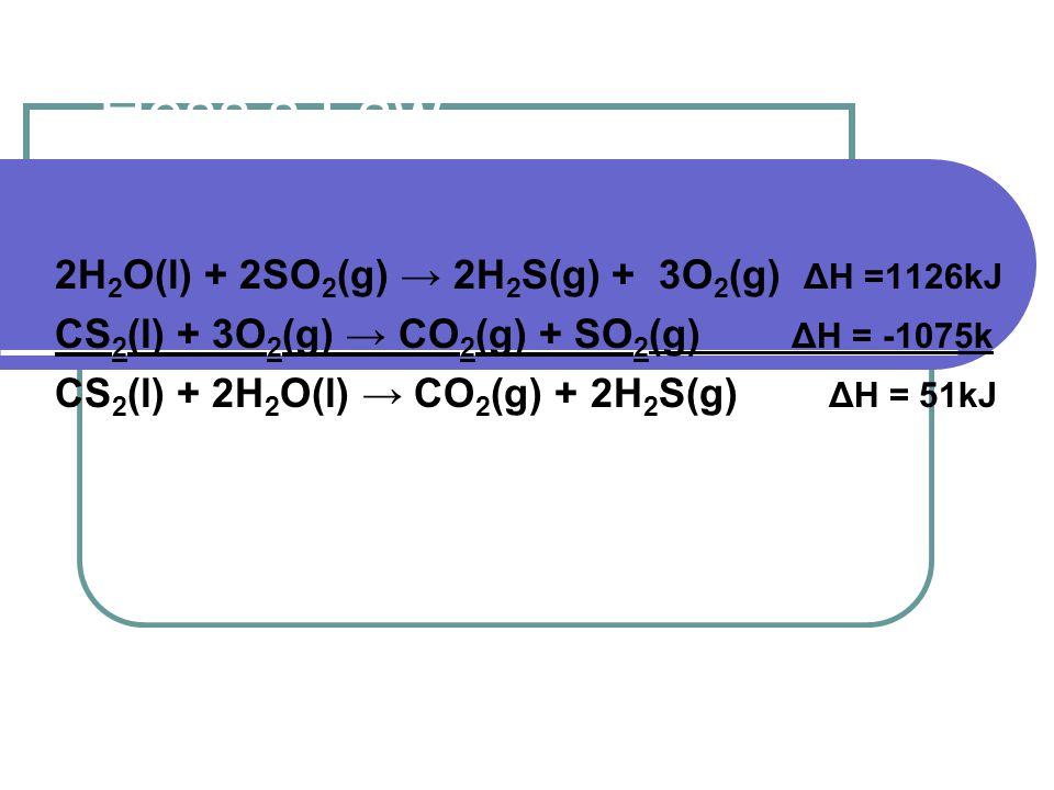 Hess's Law 2H 2 O(l) + 2SO 2 (g) → 2H 2 S(g) + 3O 2 (g) ΔH =1126kJ CS 2 (l) + 3O 2 (g) → CO 2 (g) + SO 2 (g) ΔH = -1075k CS 2 (l) + 2H 2 O(l) → CO 2 (g) + 2H 2 S(g) ΔH = 51kJ