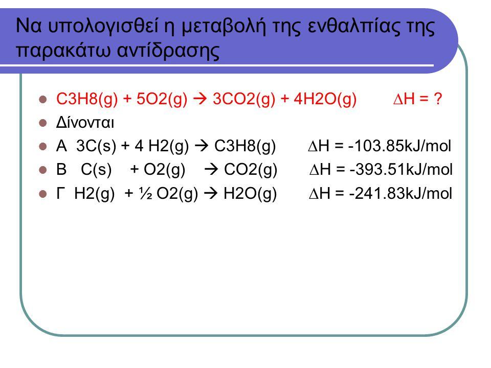 Να υπολογισθεί η μεταβολή της ενθαλπίας της παρακάτω αντίδρασης C3H8(g) + 5O2(g)  3CO2(g) + 4H2O(g)  H = .