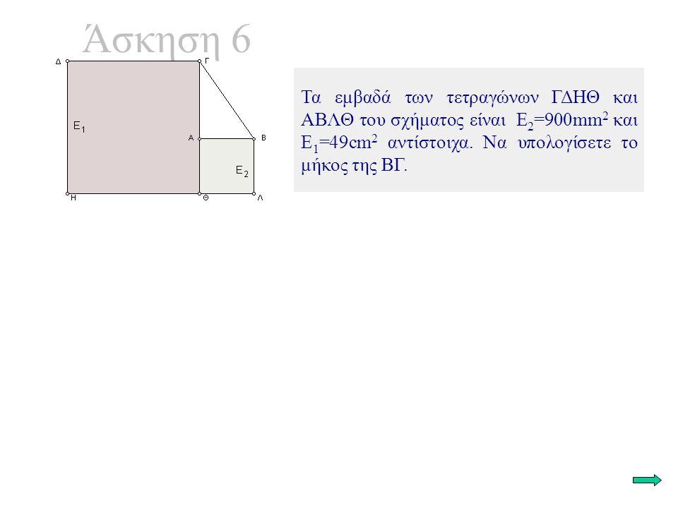 Άσκηση 6 Τα εμβαδά των τετραγώνων ΓΔΗΘ και ΑΒΛΘ του σχήματος είναι Ε 2 =900mm 2 και Ε 1 =49cm 2 αντίστοιχα. Να υπολογίσετε το μήκος της ΒΓ.